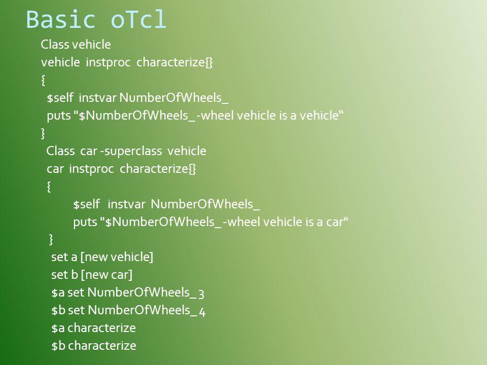 Basic oTcl Class vehicle vehicle instproc characterize{} { $self instvar NumberOfWheels_ puts $NumberOfWheels_ -wheel vehicle is a vehicle } Class car -superclass vehicle car instproc characterize{} { $self instvar NumberOfWheels_ puts $NumberOfWheels_ -wheel vehicle is a car } set a [new vehicle] set b [new car] $a set NumberOfWheels_ 3 $b set NumberOfWheels_ 4 $a characterize $b characterize