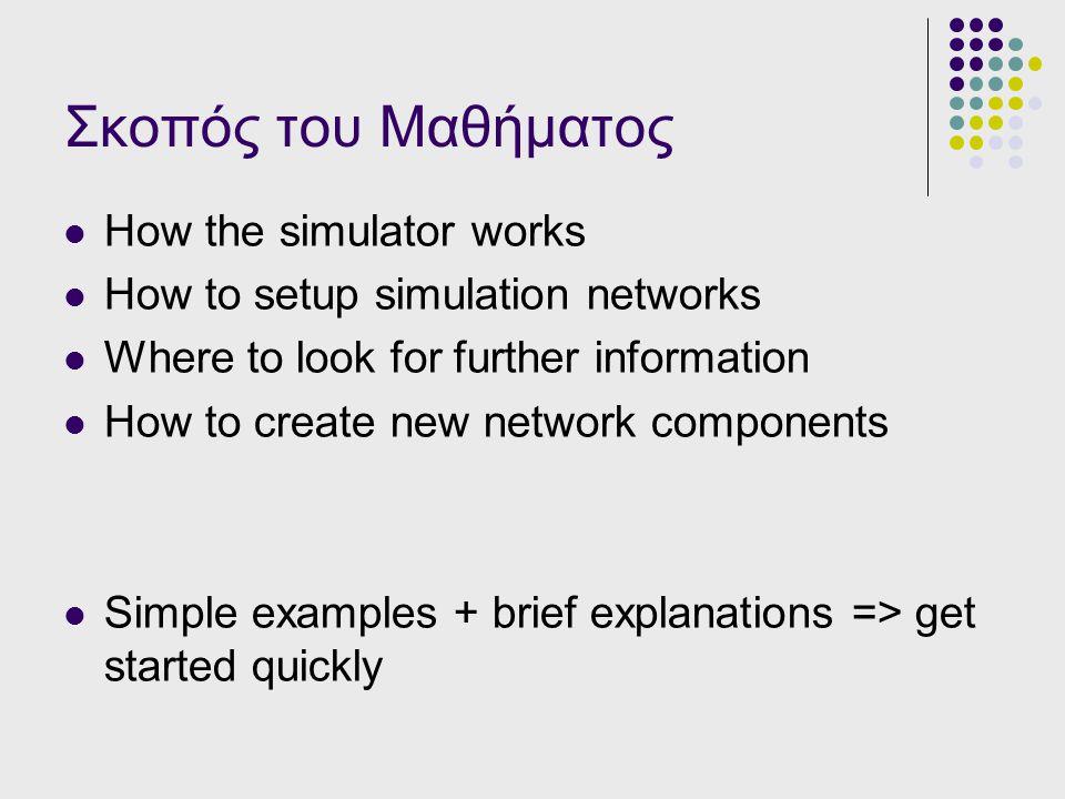 Σκοπός του Μαθήματος How the simulator works How to setup simulation networks Where to look for further information How to create new network componen