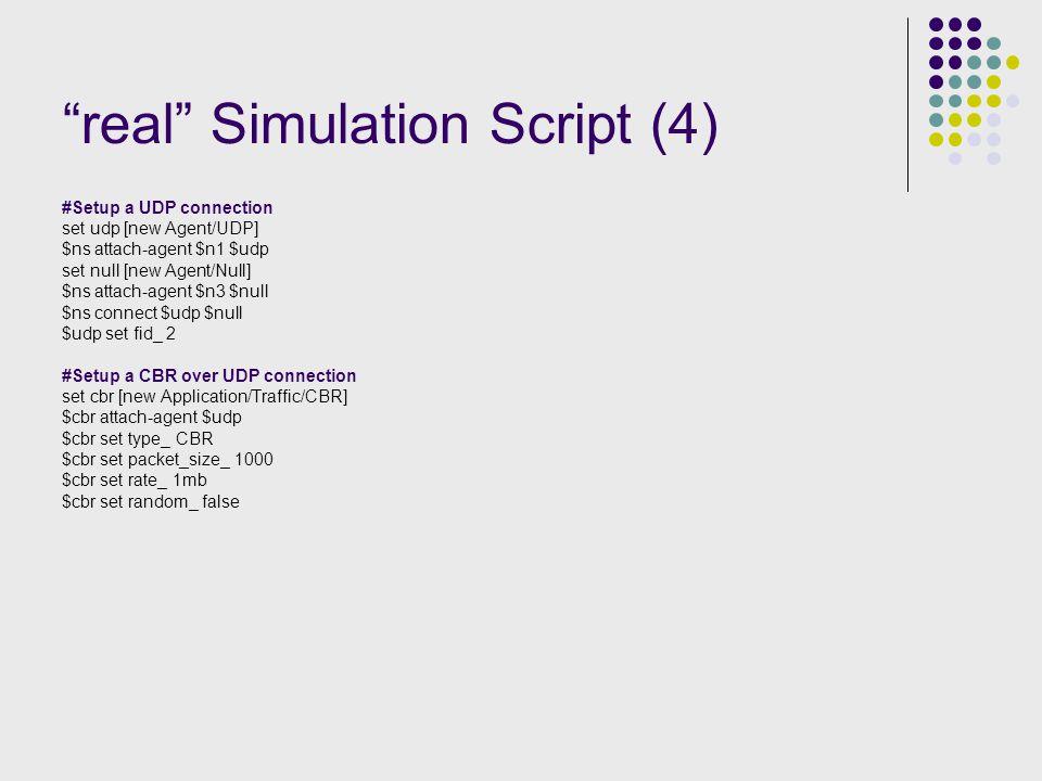 real Simulation Script (4) #Setup a UDP connection set udp [new Agent/UDP] $ns attach-agent $n1 $udp set null [new Agent/Null] $ns attach-agent $n3 $null $ns connect $udp $null $udp set fid_ 2 #Setup a CBR over UDP connection set cbr [new Application/Traffic/CBR] $cbr attach-agent $udp $cbr set type_ CBR $cbr set packet_size_ 1000 $cbr set rate_ 1mb $cbr set random_ false