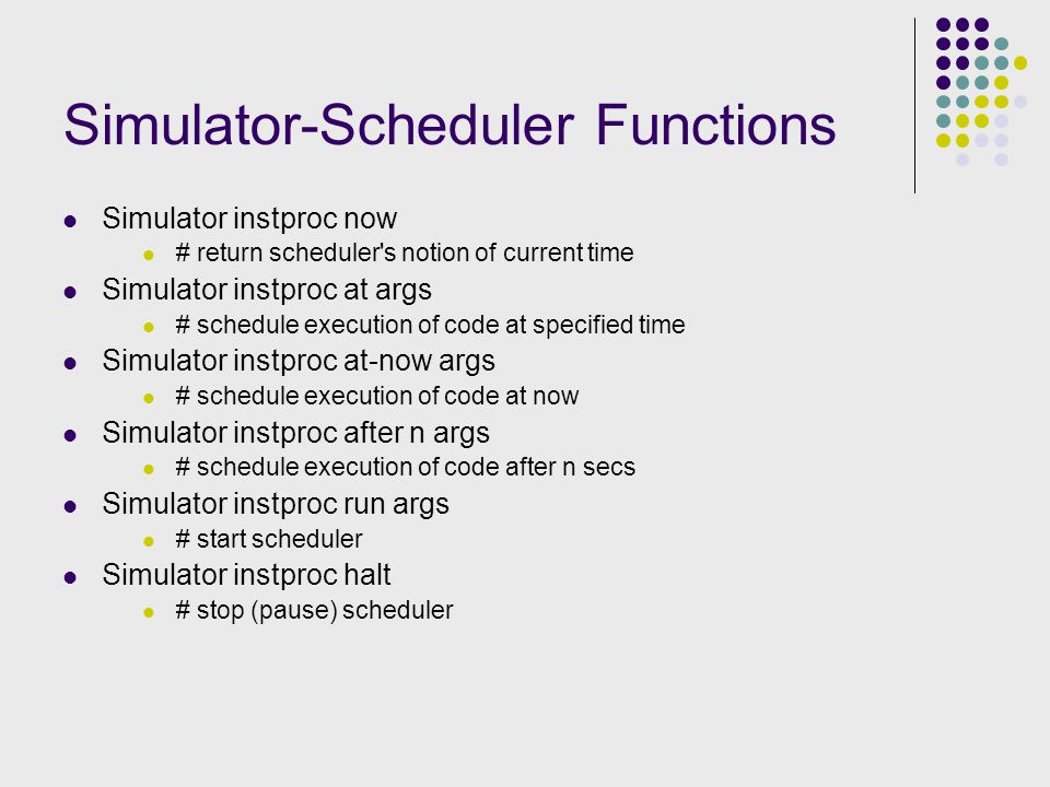 Simulator-Scheduler Functions Simulator instproc now # return scheduler s notion of current time Simulator instproc at args # schedule execution of code at specified time Simulator instproc at-now args # schedule execution of code at now Simulator instproc after n args # schedule execution of code after n secs Simulator instproc run args # start scheduler Simulator instproc halt # stop (pause) scheduler
