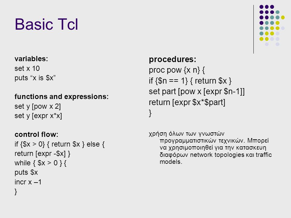 Basic Tcl variables: set x 10 puts x is $x functions and expressions: set y [pow x 2] set y [expr x*x] control flow: if {$x > 0} { return $x } else { return [expr -$x] } while { $x > 0 } { puts $x incr x –1 } procedures: proc pow {x n} { if {$n == 1} { return $x } set part [pow x [expr $n-1]] return [expr $x*$part] } χρήση όλων των γνωστών προγραμματιστικών τεχνικών.