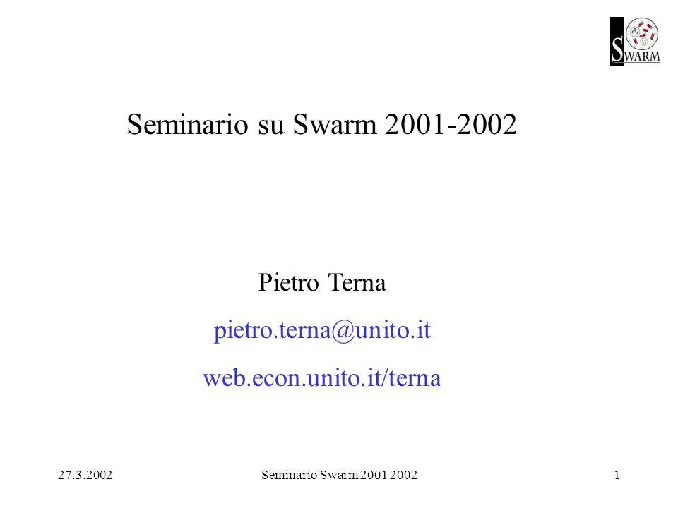 27.3.2002Seminario Swarm 2001 20021 Seminario su Swarm 2001-2002 Pietro Terna pietro.terna@unito.it web.econ.unito.it/terna