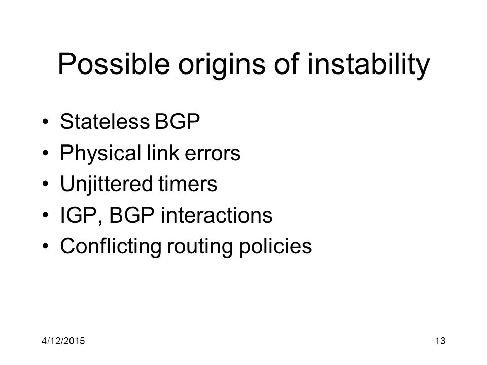 Possible origins of instability Stateless BGP Physical link errors Unjittered timers IGP, BGP interactions Conflicting routing policies 4/12/201513