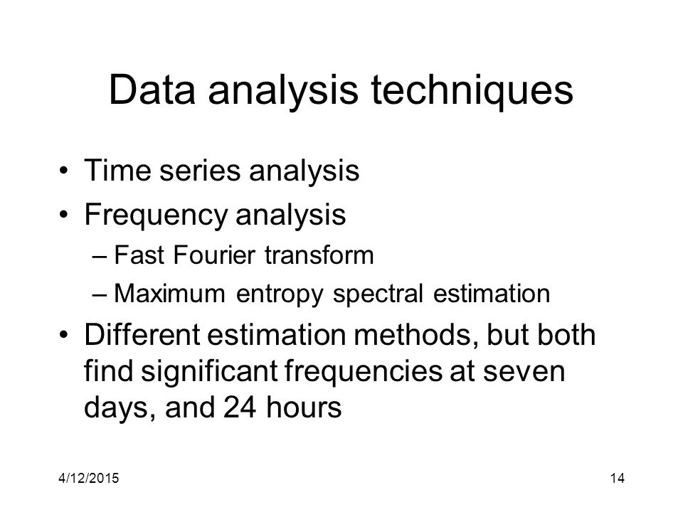 4/12/201514 Data analysis techniques Time series analysis Frequency analysis –Fast Fourier transform –Maximum entropy spectral estimation Different estimation methods, but both find significant frequencies at seven days, and 24 hours