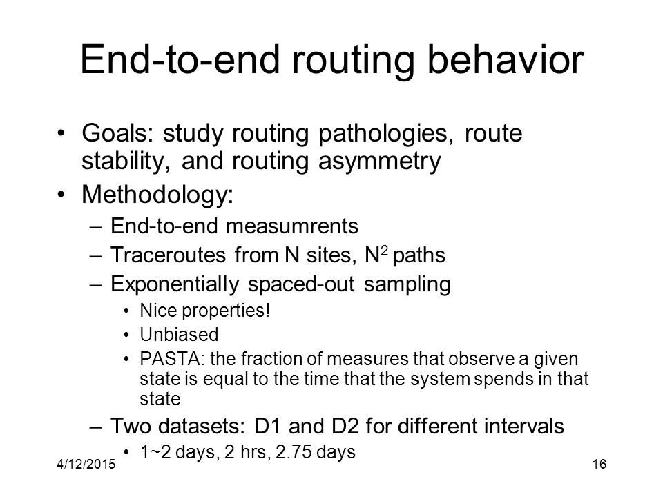 4/12/201516 End-to-end routing behavior Goals: study routing pathologies, route stability, and routing asymmetry Methodology: –End-to-end measumrents –Traceroutes from N sites, N 2 paths –Exponentially spaced-out sampling Nice properties.