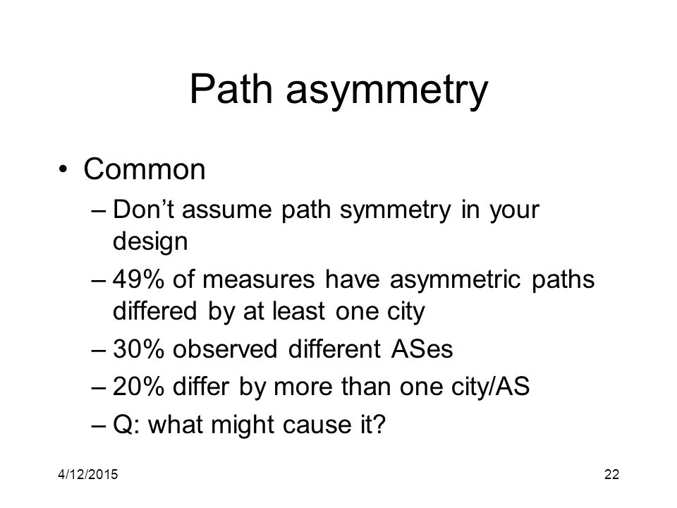 4/12/201522 Path asymmetry Common –Don't assume path symmetry in your design –49% of measures have asymmetric paths differed by at least one city –30% observed different ASes –20% differ by more than one city/AS –Q: what might cause it