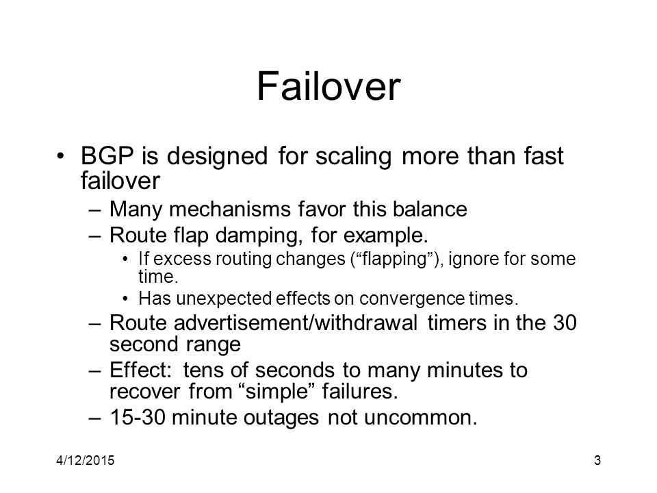 4/12/20153 Failover BGP is designed for scaling more than fast failover –Many mechanisms favor this balance –Route flap damping, for example.