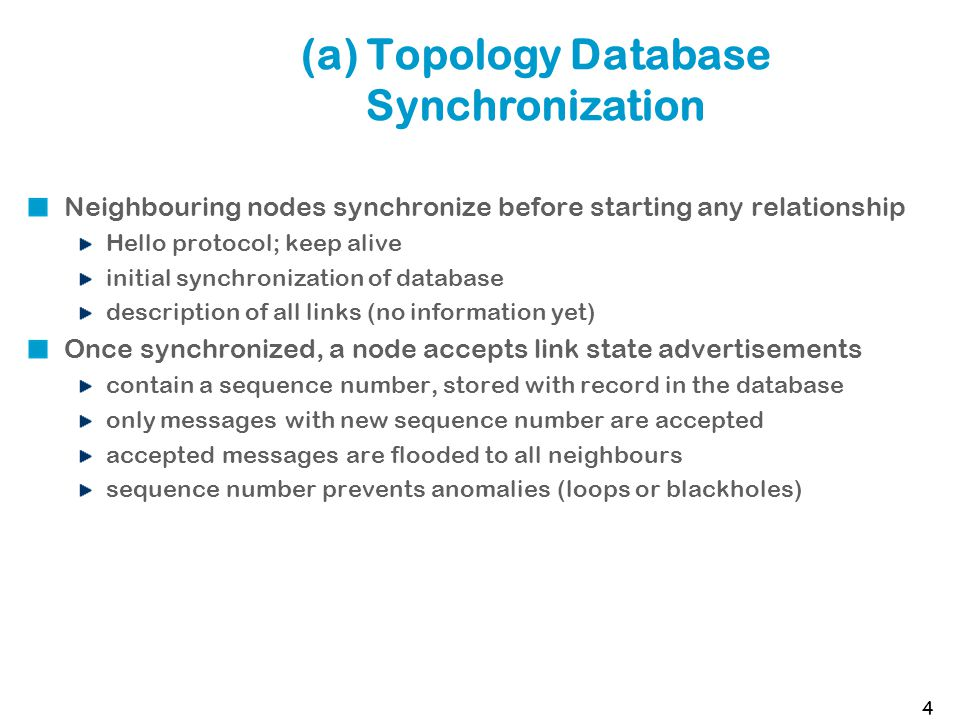 (a) Topology Database Synchronization Neighbouring nodes synchronize before starting any relationship Hello protocol; keep alive initial synchronization of database description of all links (no information yet) Once synchronized, a node accepts link state advertisements contain a sequence number, stored with record in the database only messages with new sequence number are accepted accepted messages are flooded to all neighbours sequence number prevents anomalies (loops or blackholes) 4