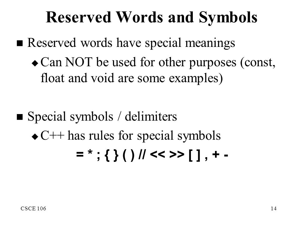 CSCE 10614 Reserved Words and Symbols Reserved words have special meanings  Can NOT be used for other purposes (const, float and void are some examples) Special symbols / delimiters  C++ has rules for special symbols = * ; { } ( ) // > [ ], + -