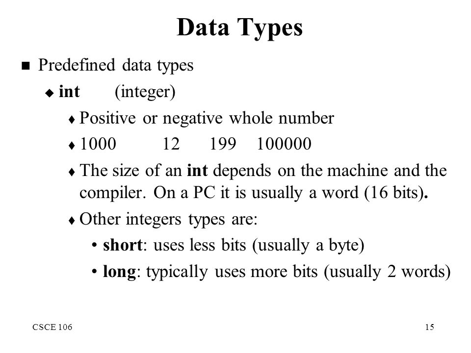 CSCE 10615 Data Types Predefined data types  int(integer)  Positive or negative whole number  1000 12199100000  The size of an int depends on the machine and the compiler.
