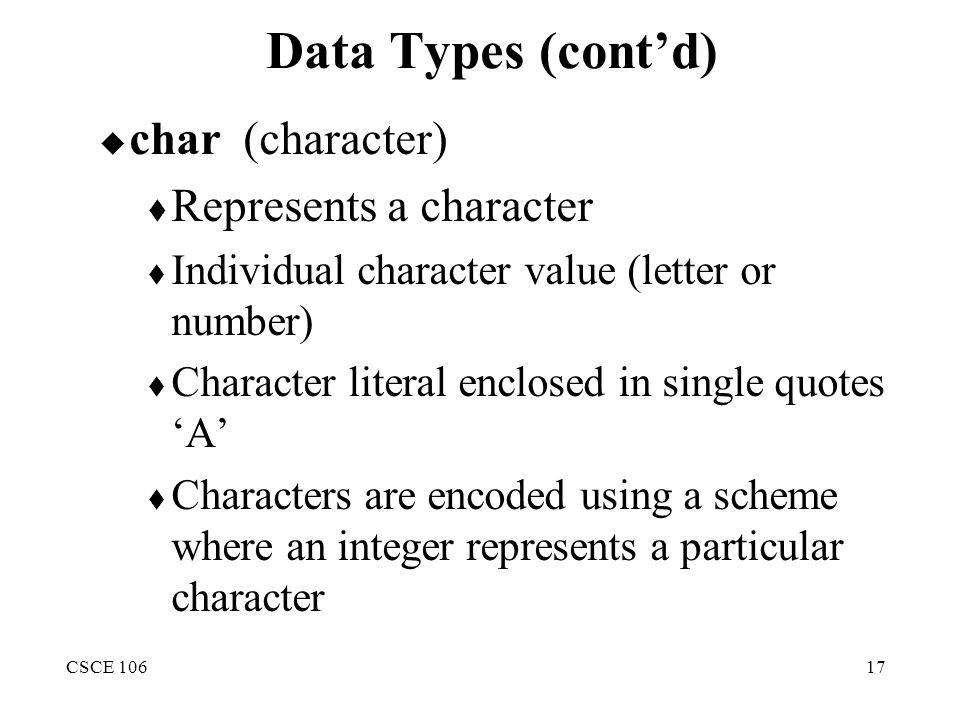 CSCE 10617 Data Types (cont'd)  char(character)  Represents a character  Individual character value (letter or number)  Character literal enclosed in single quotes 'A'  Characters are encoded using a scheme where an integer represents a particular character
