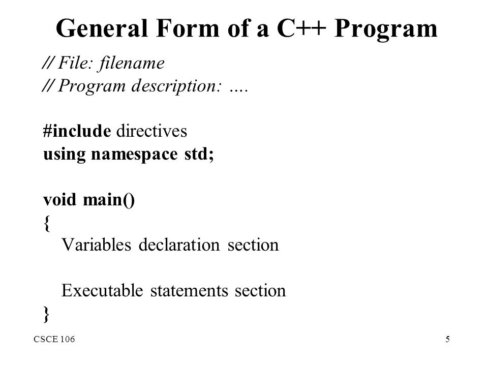 CSCE 1065 General Form of a C++ Program // File: filename // Program description: …. #include directives using namespace std; void main() { Variables