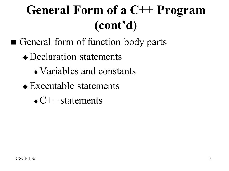 CSCE 1067 General Form of a C++ Program (cont'd) General form of function body parts  Declaration statements  Variables and constants  Executable statements  C++ statements