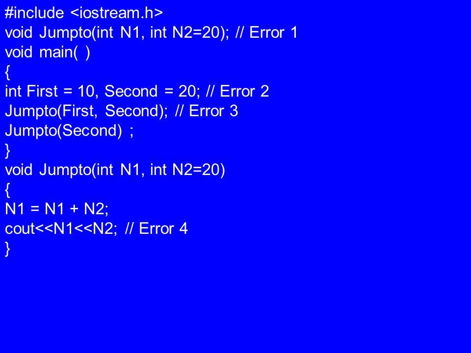 #include void Jumpto(int N1, int N2=20); // Error 1 void main( ) { int First = 10, Second = 20; // Error 2 Jumpto(First, Second); // Error 3 Jumpto(Second) ; } void Jumpto(int N1, int N2=20) { N1 = N1 + N2; cout<<N1<<N2; // Error 4 }