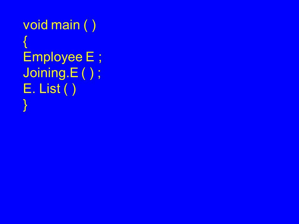 void main ( ) { Employee E ; Joining.E ( ) ; E. List ( ) }