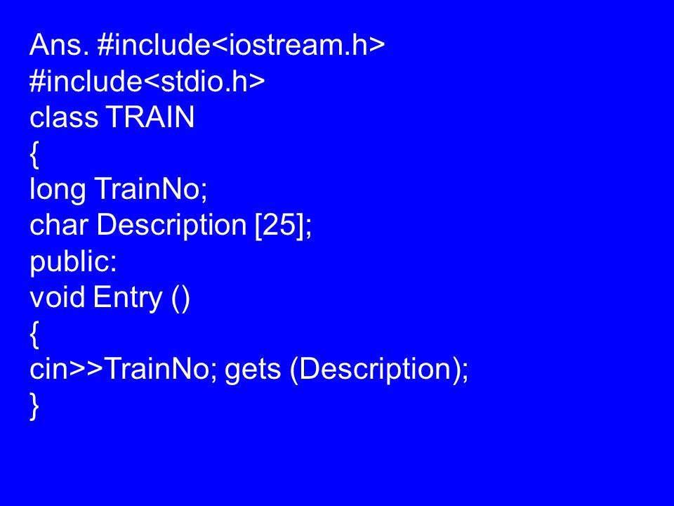 Ans. #include #include class TRAIN { long TrainNo; char Description [25]; public: void Entry () { cin>>TrainNo; gets (Description); }