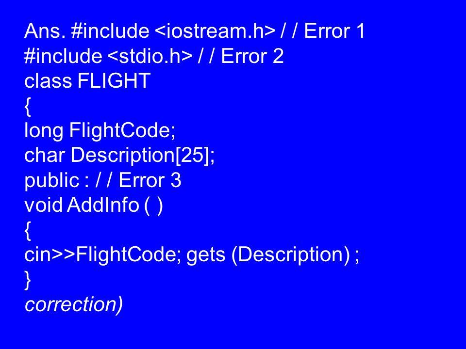 Ans. #include / / Error 1 #include / / Error 2 class FLIGHT { long FlightCode; char Description[25]; public : / / Error 3 void AddInfo ( ) { cin>>Flig