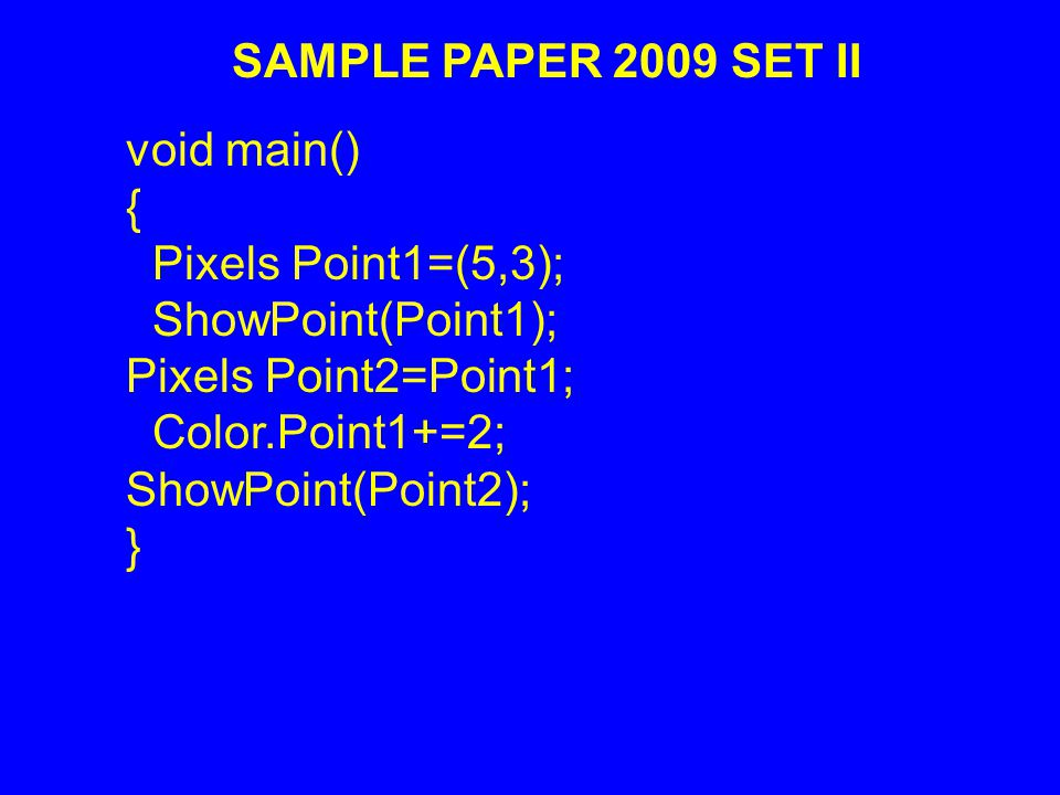 SAMPLE PAPER 2009 SET II void main() { Pixels Point1=(5,3); ShowPoint(Point1); Pixels Point2=Point1; Color.Point1+=2; ShowPoint(Point2); }