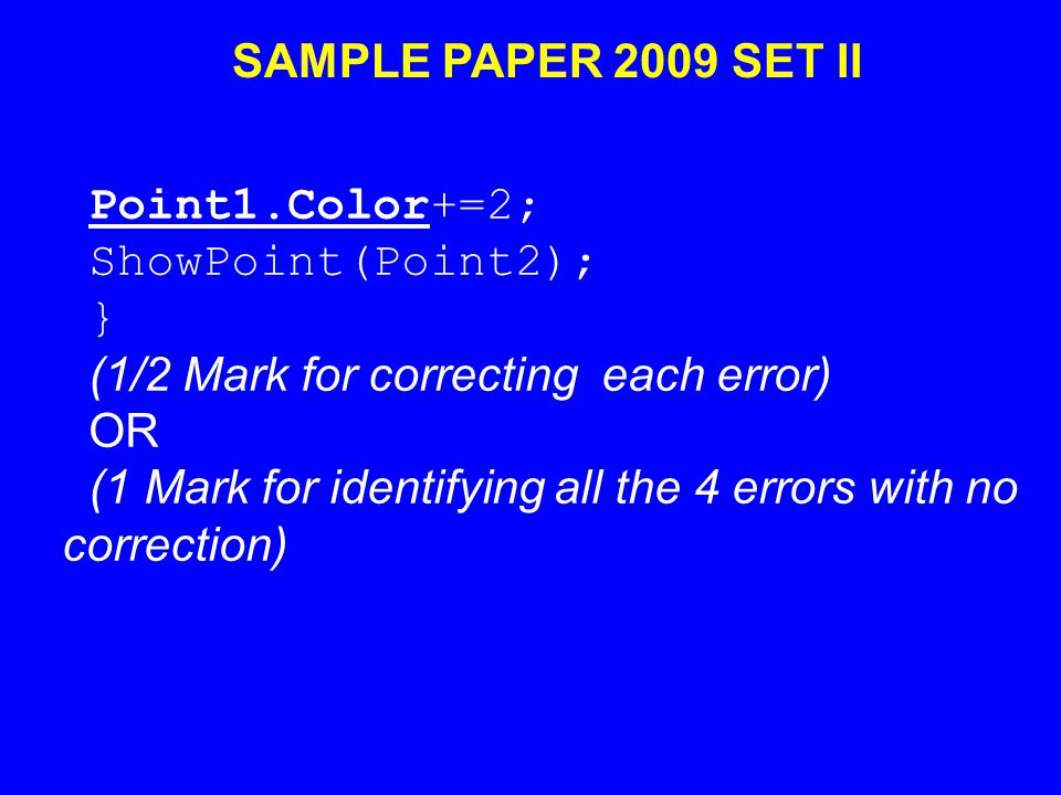 SAMPLE PAPER 2009 SET II Point1.Color+=2; ShowPoint(Point2); } (1/2 Mark for correcting each error) OR (1 Mark for identifying all the 4 errors with no correction)