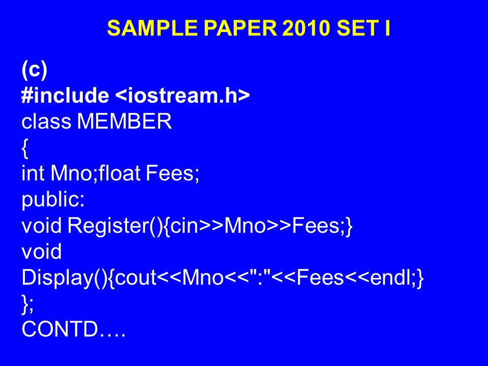 SAMPLE PAPER 2010 SET I (c) #include class MEMBER { int Mno;float Fees; public: void Register(){cin>>Mno>>Fees;} void Display(){cout<<Mno<< : <<Fees<<endl;} }; CONTD….