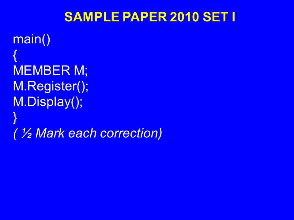 SAMPLE PAPER 2010 SET I main() { MEMBER M; M.Register(); M.Display(); } ( ½ Mark each correction)