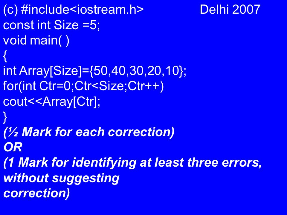 (c) #include Delhi 2007 const int Size =5; void main( ) { int Array[Size]={50,40,30,20,10}; for(int Ctr=0;Ctr<Size;Ctr++) cout<<Array[Ctr]; } (½ Mark for each correction) OR (1 Mark for identifying at least three errors, without suggesting correction)
