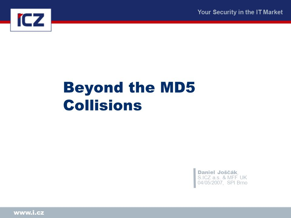 Your Security in the IT Market www.i.cz Beyond the MD5 Collisions Daniel Joščák, S.ICZ a.s.