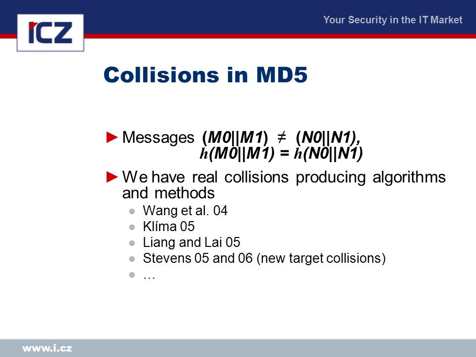 Your Security in the IT Market www.i.cz Collisions in MD5 ►Messages (M0||M1) ≠ (N0||N1), h (M0||M1) = h (N0||N1) ►We have real collisions producing algorithms and methods ●Wang et al.