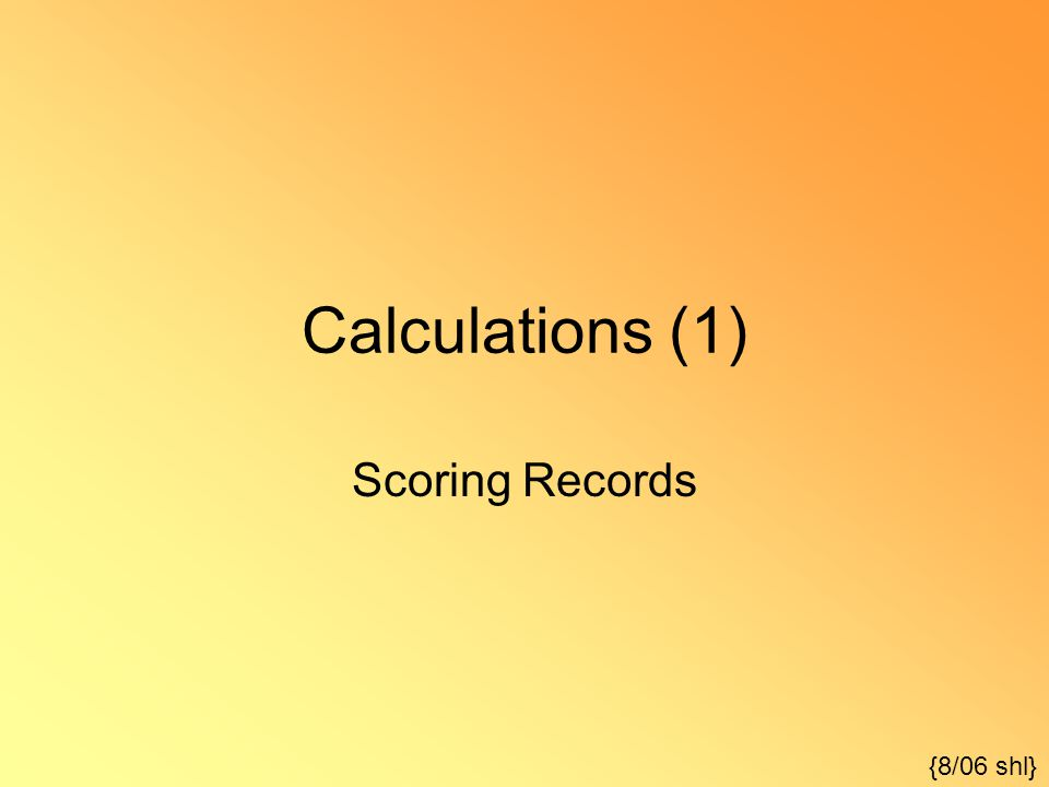 Calculations (1) Scoring Records {8/06 shl}