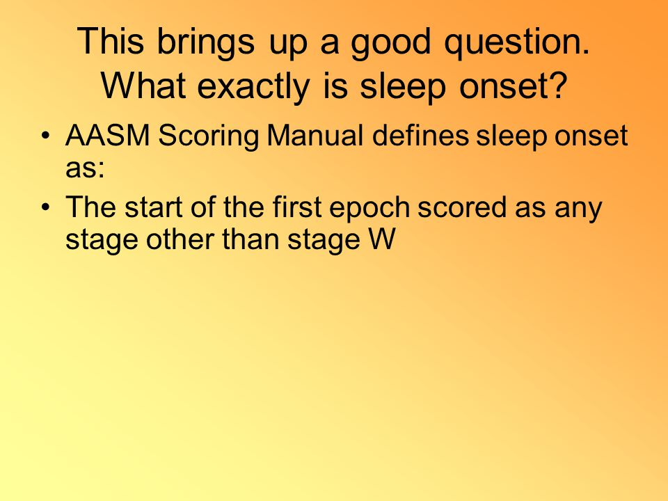 This brings up a good question. What exactly is sleep onset? AASM Scoring Manual defines sleep onset as: The start of the first epoch scored as any st