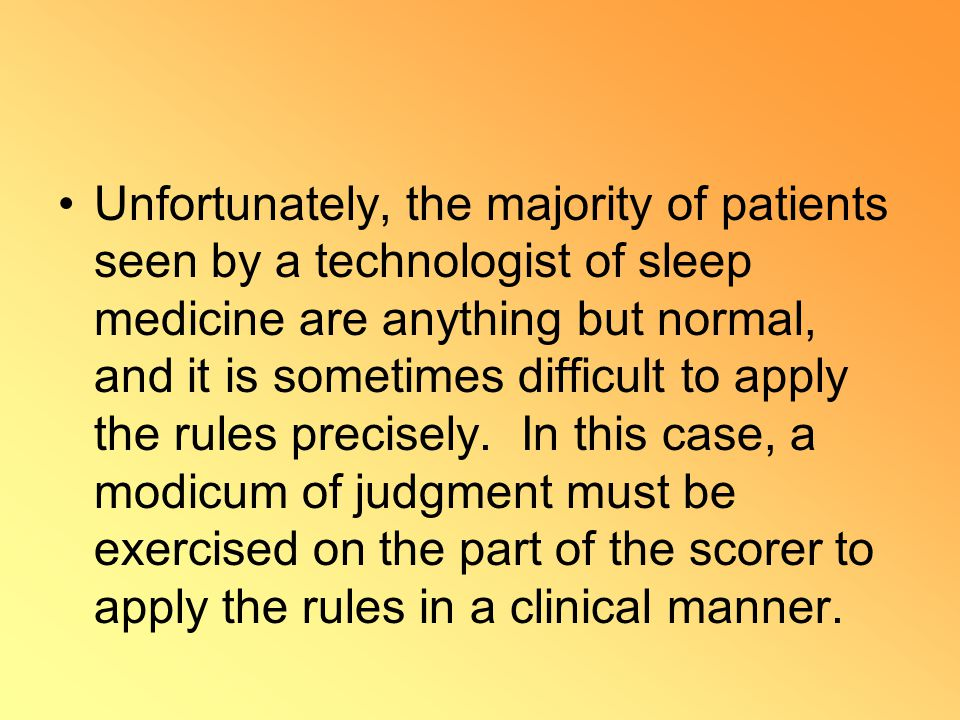Unfortunately, the majority of patients seen by a technologist of sleep medicine are anything but normal, and it is sometimes difficult to apply the rules precisely.