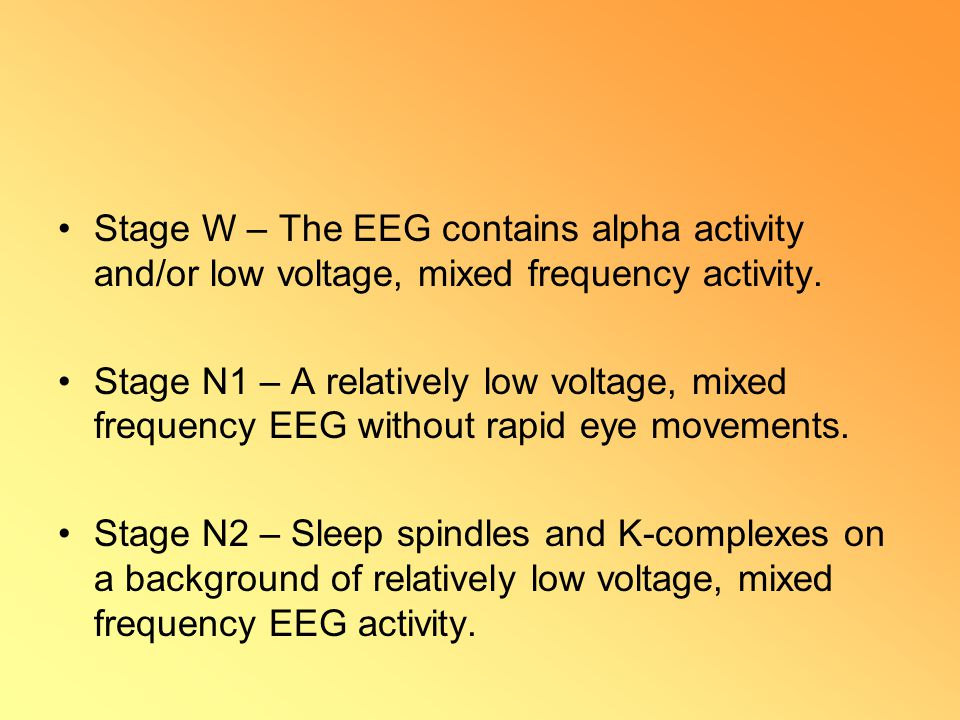 Stage W – The EEG contains alpha activity and/or low voltage, mixed frequency activity. Stage N1 – A relatively low voltage, mixed frequency EEG witho