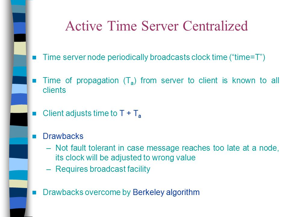 """Active Time Server Centralized Time server node periodically broadcasts clock time (""""time=T"""") Time of propagation (T a ) from server to client is know"""