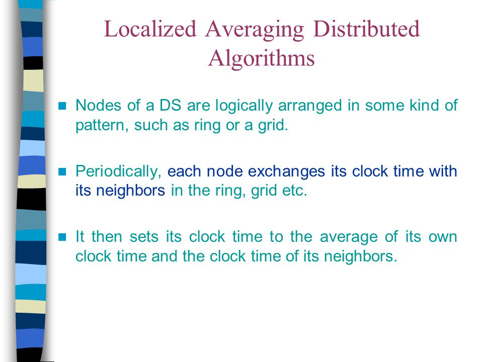 Localized Averaging Distributed Algorithms Nodes of a DS are logically arranged in some kind of pattern, such as ring or a grid. Periodically, each no