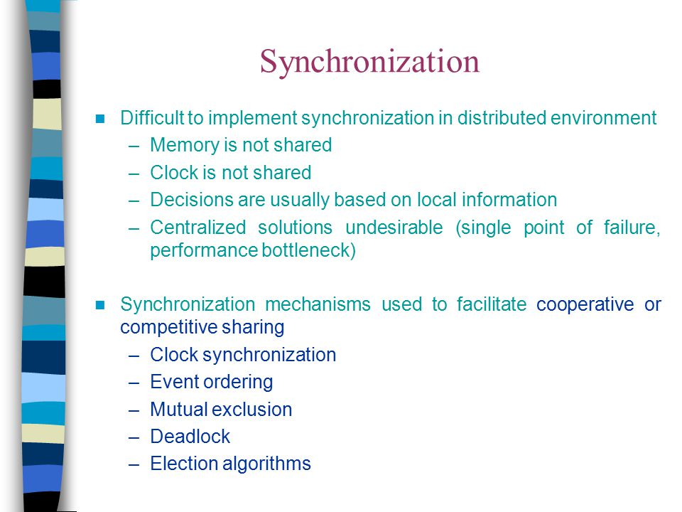 Difficult to implement synchronization in distributed environment –Memory is not shared –Clock is not shared –Decisions are usually based on local inf