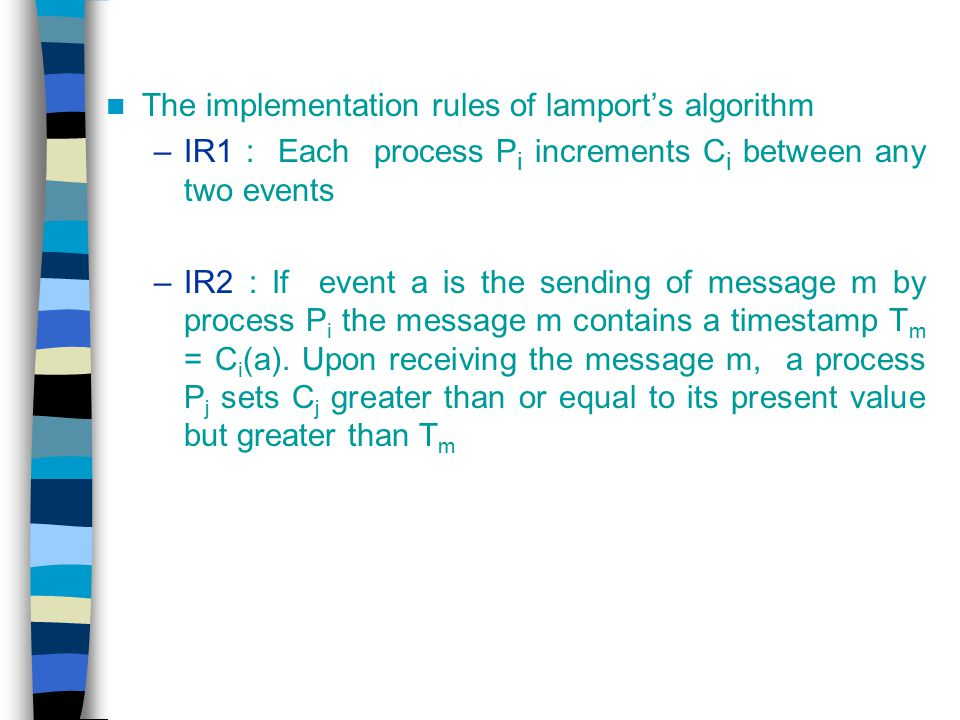 The implementation rules of lamport's algorithm –IR1 : Each process P i increments C i between any two events –IR2 : If event a is the sending of mess