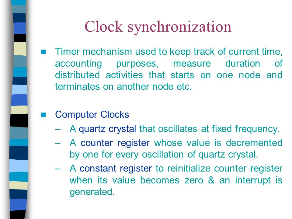 Berkeley Algorithm Used for internal clock synchronization of a group Time server periodically sends a message ( time=? ) to all computers in the group Each computer in the group sends its clock value to the server Server has prior knowledge of propagation time from node to server Time server readjusts the clock values of the reply messages using propagation time & then takes fault tolerant average The time server readjusts its own time & sends the adjustment (positive or negative) to each node