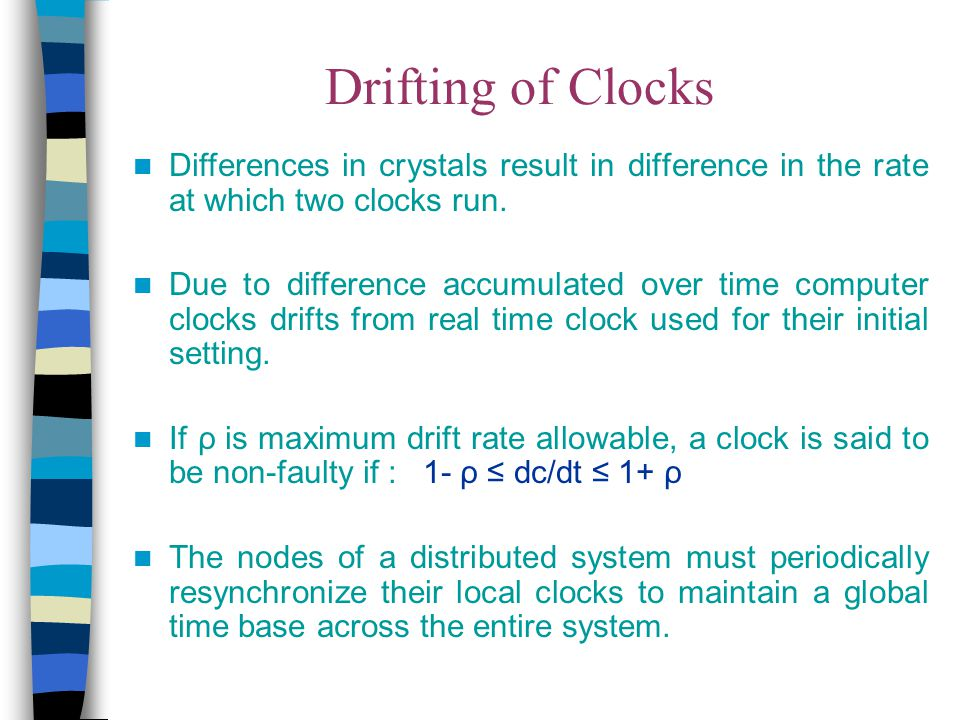 Drifting of Clocks Differences in crystals result in difference in the rate at which two clocks run. Due to difference accumulated over time computer