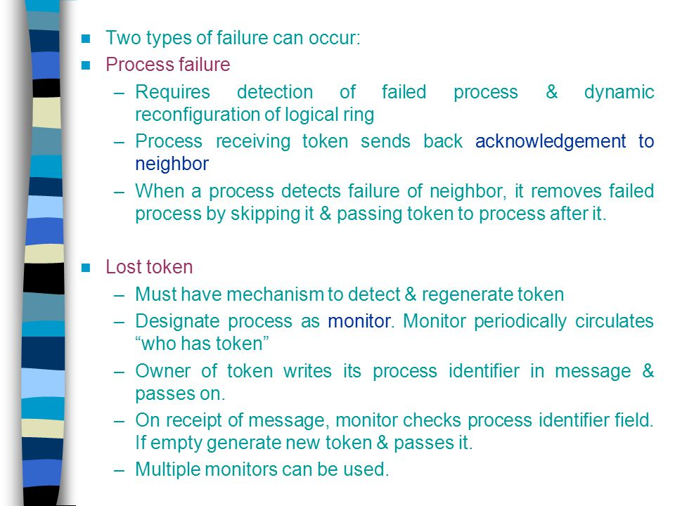 Two types of failure can occur: Process failure –Requires detection of failed process & dynamic reconfiguration of logical ring –Process receiving tok