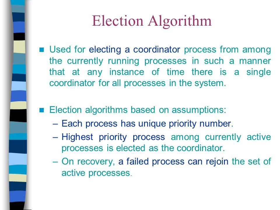 Election Algorithm Used for electing a coordinator process from among the currently running processes in such a manner that at any instance of time th