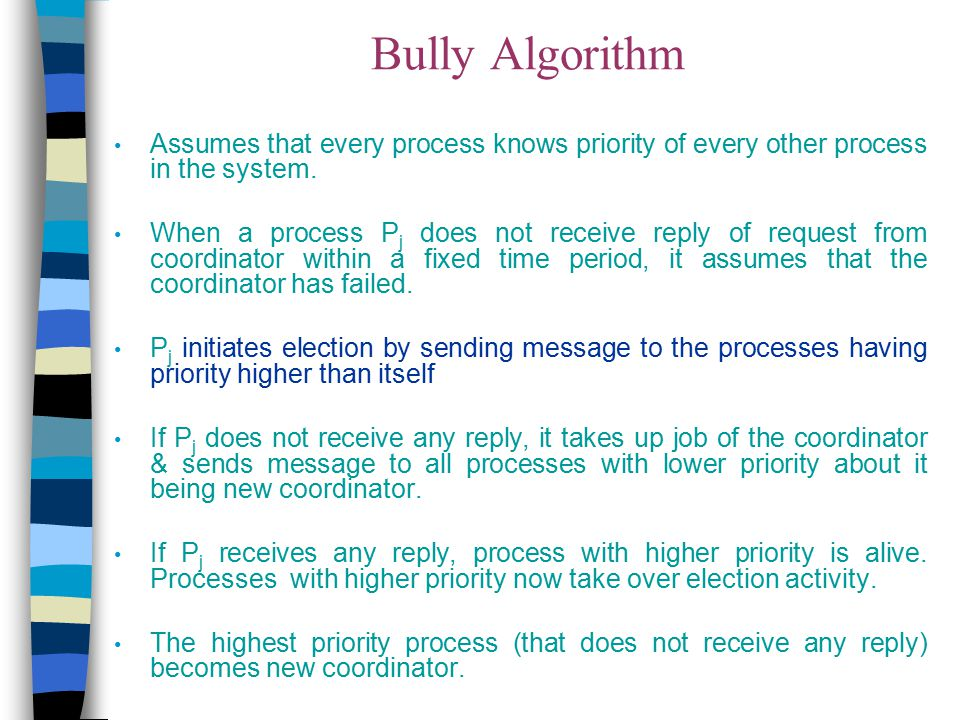 Bully Algorithm Assumes that every process knows priority of every other process in the system. When a process P j does not receive reply of request f