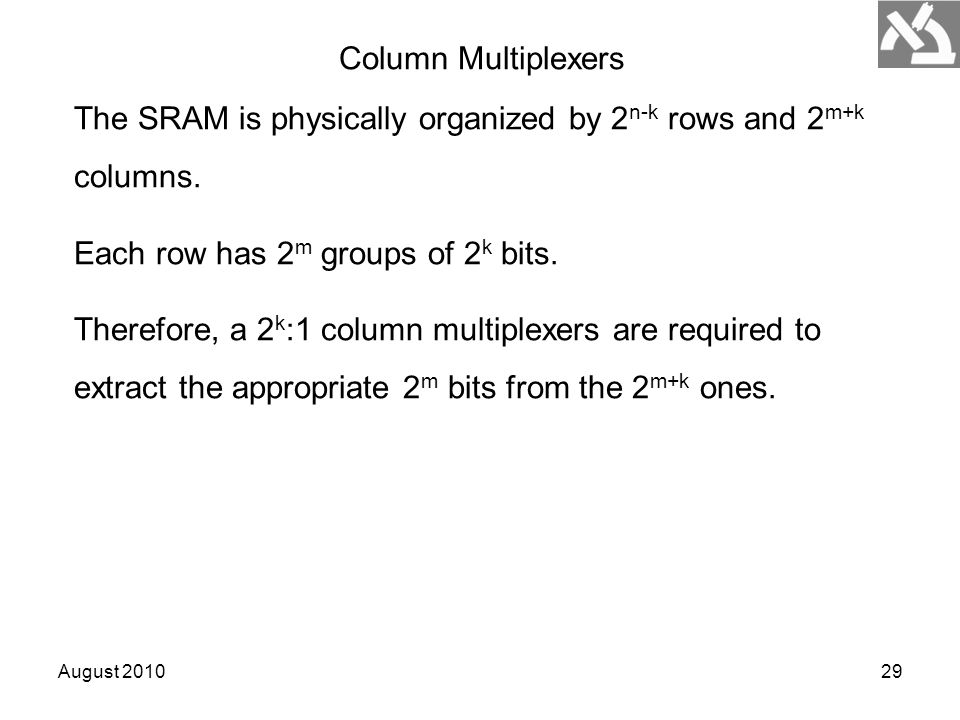August 201029 The SRAM is physically organized by 2 n-k rows and 2 m+k columns. Each row has 2 m groups of 2 k bits. Therefore, a 2 k :1 column multip