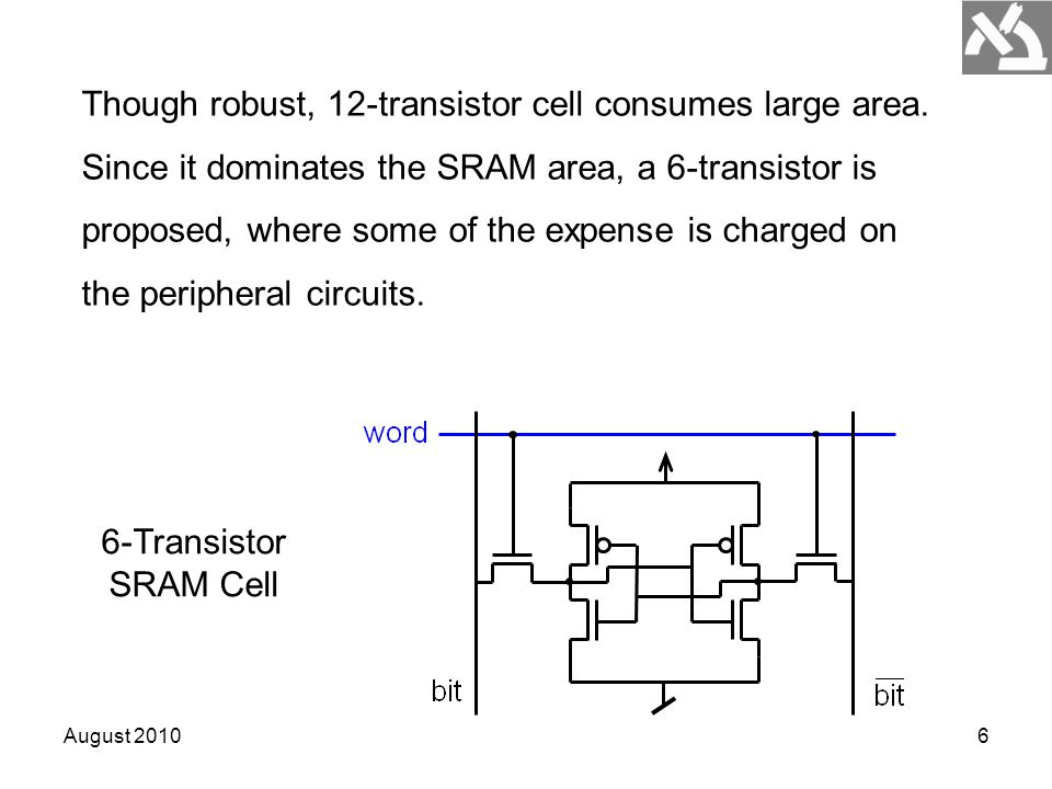 August 20106 Though robust, 12-transistor cell consumes large area. Since it dominates the SRAM area, a 6-transistor is proposed, where some of the ex