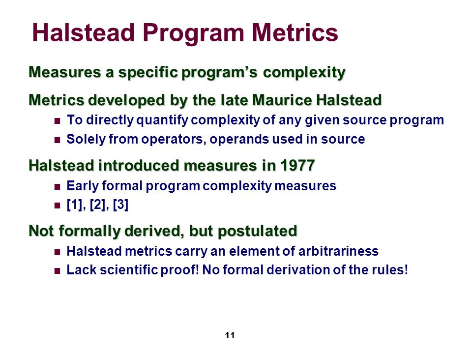 11 Halstead Program Metrics Measures a specific program's complexity Metrics developed by the late Maurice Halstead To directly quantify complexity of any given source program Solely from operators, operands used in source Halstead introduced measures in 1977 Early formal program complexity measures [1], [2], [3] Not formally derived, but postulated Halstead metrics carry an element of arbitrariness Lack scientific proof.