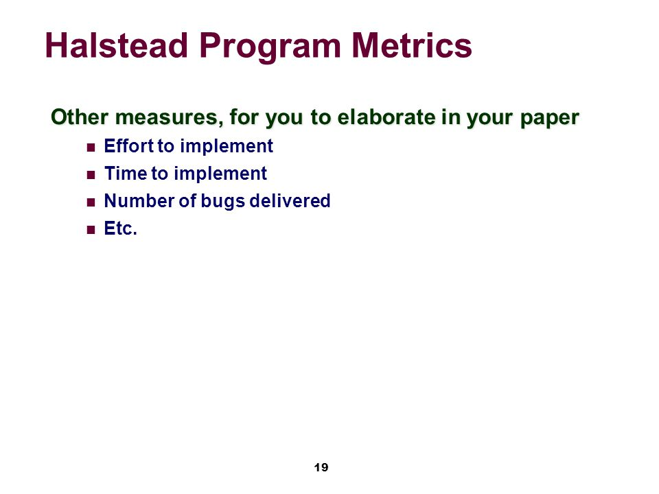 19 Halstead Program Metrics Other measures, for you to elaborate in your paper Effort to implement Time to implement Number of bugs delivered Etc.