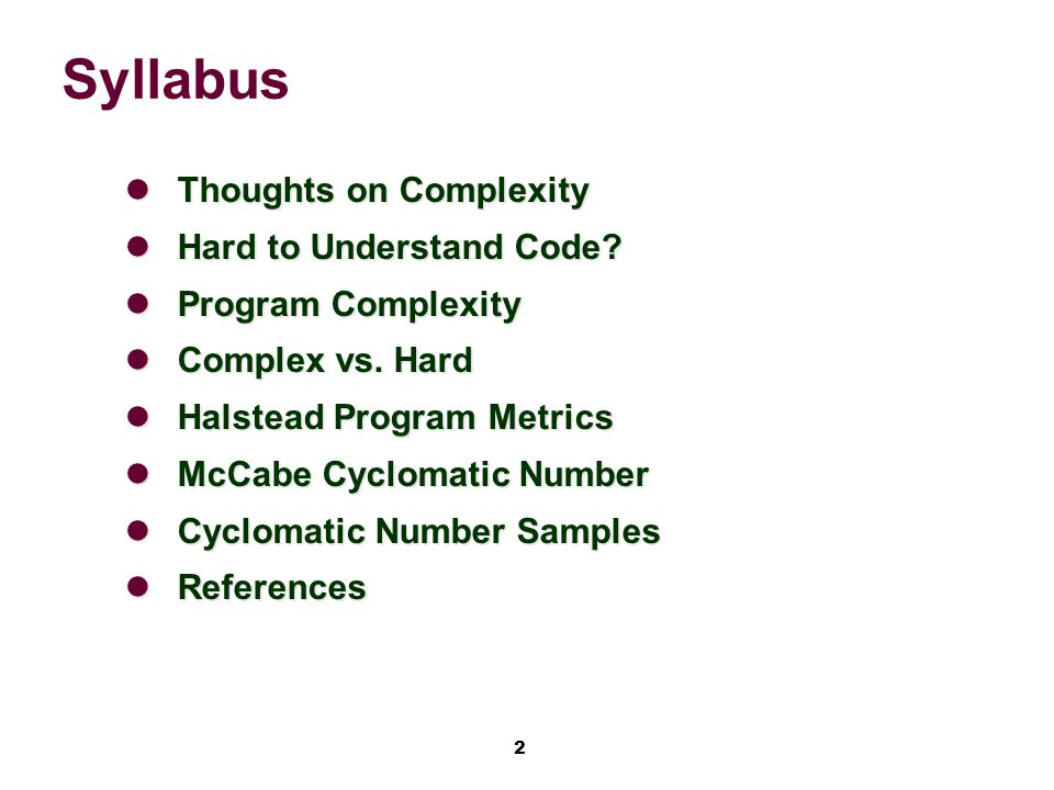 3 Thoughts on Complexity 'Complexity' as used in this class: Refers to the number of different paths of execution through a given program, dictated by flow of control; synonym: convoluted Or refers a degree of difficulty of expressing some algorithm via a string of symbols –i.e.