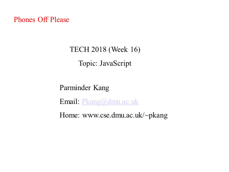 TECH 2018 (Week 16) Topic: JavaScript Parminder Kang Email: Pkang@dmu.ac.ukPkang@dmu.ac.uk Home: www.cse.dmu.ac.uk/~pkang Phones Off Please