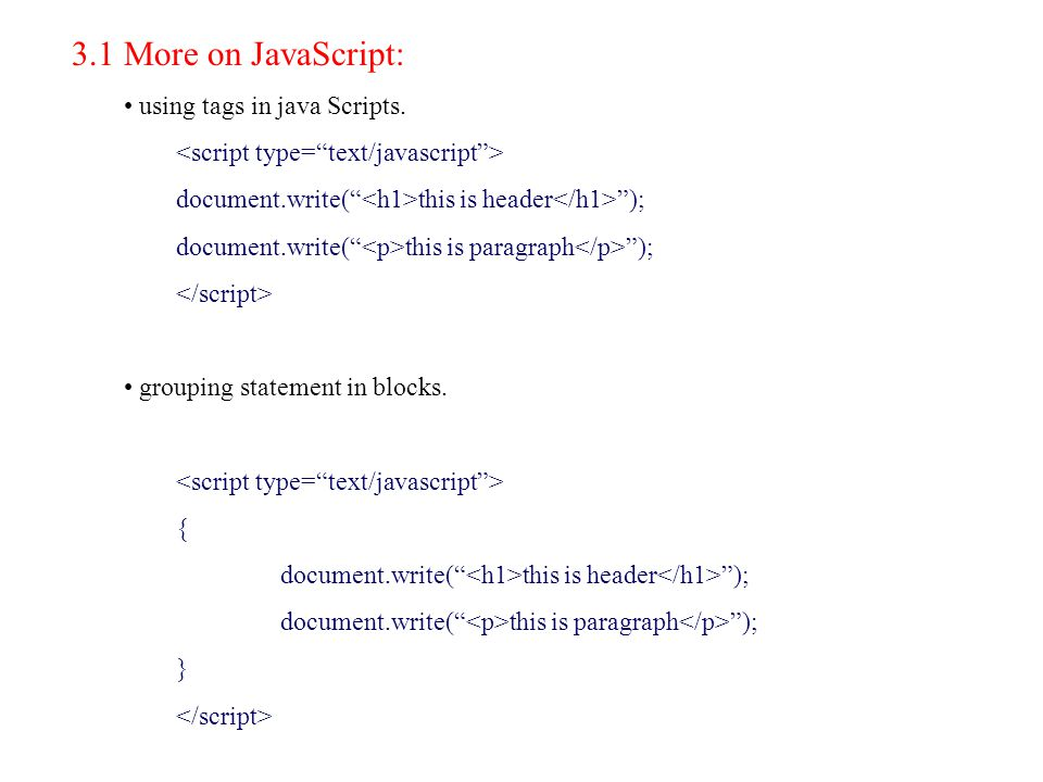 "3.1 More on JavaScript: using tags in java Scripts. document.write("" this is header ""); document.write("" this is paragraph ""); grouping statement in b"
