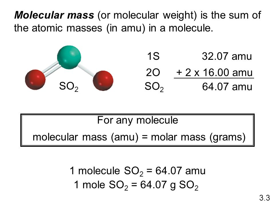 Molecular mass (or molecular weight) is the sum of the atomic masses (in amu) in a molecule. SO 2 1S32.07 amu 2O+ 2 x 16.00 amu SO 2 64.07 amu For any