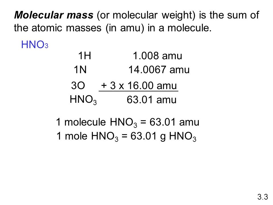 Molecular mass (or molecular weight) is the sum of the atomic masses (in amu) in a molecule. 1N14.0067 amu 3O+ 3 x 16.00 amu HNO 3 63.01 amu 1 molecul